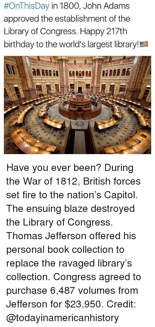 volumes:  #OnThis Day in 1800, John Adams  approved the establishment of the  Library of Congress. Happy 217th  birthday to the world's largest library!Ea Have you ever been? During the War of 1812, British forces set fire to the nation's Capitol. The ensuing blaze destroyed the Library of Congress. Thomas Jefferson offered his personal book collection to replace the ravaged library's collection. Congress agreed to purchase 6,487 volumes from Jefferson for $23,950. Credit: @todayinamericanhistory