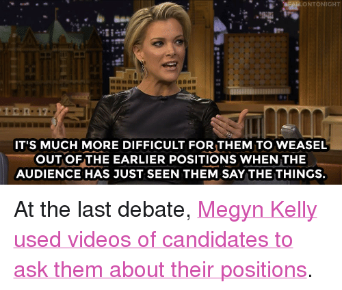"""Republican Presidential Candidates: ONTONIGHT  IT'S MUCH MORE DIFFICULT FORTHEM TO WEASEL  OUTOF THE EARLIER POSITIONS WHEN THE  AUDIENCE HAS JUST SEEN THEM SAY THE THINGS. <p>At the last debate, <a href=""""http://www.nbc.com/the-tonight-show/video/megyn-kelly-forced-the-republican-presidential-candidates-to-debate-themselves/2980560"""" target=""""_blank"""">Megyn Kelly used videos of candidates to ask them about their positions</a>.<br/></p>"""
