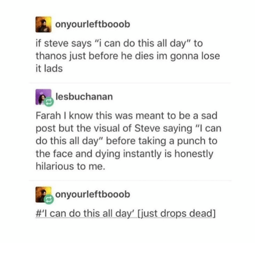 "He Dies: onyourleftbooob  if steve says ""i can do this all day"" to  thanos just before he dies im gonna lose  it lads  lesbuchanan  Farah I know this was meant to be a sad  post but the visual of Steve saying ""I can  do this all day"" before taking a punch to  the face and dying instantly is honestly  hilarious to me.  onyourleftbooob  #I can do this all day' [just drops dead]"