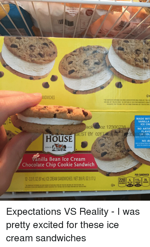 chocolate chip cookie: Oo  ANDWICHES  ..MSİGİRANT DIFFERENCE HAS Sad WNBETWE MUK ROM ST TREA ED  ND NON-BST TREATED COWS THE SUPPLIERS OF OUR OTHER INGREDIENTS CANNO  GUARANTEE THAT THE MILK THEY USE COMES FROM NON-BST TREATED COWS  MADE WIT  VANILLA  la  ICE CRE  ck oz 1230073  EST BY 0252820S 7  NO ARTI  FLAVO  80DR COL  HOUSE  ADDED COLORS FROM NA  NO rB  MILK&CREAM FROM CO  WITH THE GROWTH HO  SINCE  1939  Vanilla Bean Ice Cream  Chocolate Chip Cookie Sandwich  PER SANDWICH  12-3 3 FLOZİ9ml) ICE CREAM SANDWICHES / NET 39.6 FLOZ(1.170  115 20,  CALORIESSAT FAT SODIUM SUGARS  Do  EN SHOWN BETWEEN MILK FR <p>Expectations VS Reality - I was pretty excited for these ice cream sandwiches</p>