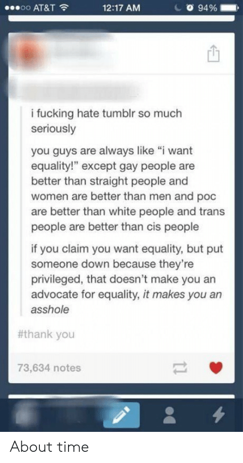 """Fucking, Tumblr, and White People: oo AT&T  12:17 AM  94 %  i fucking hate tumblr so much  seriously  you guys are always like """"i want  equality!"""" except gay people are  better than straight people and  women are better than men and poc  are better than white people and trans  people are better than cis people  if you claim you want equality, but put  someone down because they're  privileged, that doesn't make you an  advocate for equality, it makes you an  asshole  #thank you  73,634 notes About time"""
