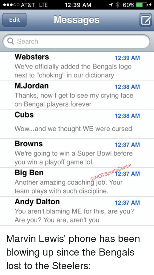 "Andy Dalton: OO  AT&T LTE  12:39 AM  1 60%  D  Messages  Edit  Q Search  Websters  12:39 AM  We've officially added the Bengals logo  next to ""choking"" in our dictionary  M. Jordan  12:38 AM  Thanks, now I get to see my crying face  on Bengal players forever  Cubs  12:38 AM  Wow... and we thought WE were cursed  Browns  12:37 AM  We're going to win a Super Bowl before  you win a playoff game lol  Sportscenter  Big Ben  NOT Another amazing coaching job. Your  AM  team plays with such discipline  Andy Dalton  12:37 AM  You aren't blaming ME for this, are you?  Are you? You are, aren't you Marvin Lewis' phone has been blowing up since the Bengals lost to the Steelers:"