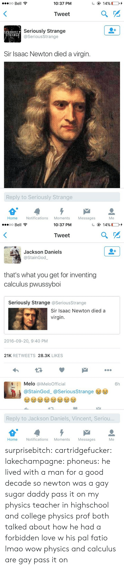 Notifications: oo Bell  10:37 PM  Tweet  SERTOUSLY  STRANGE  Seriously Strange  @SeriousStrange  Sir Isaac Newton died a virgin.  Reply to Seriously Strange  Home Notifications Moments Messages  Me   10:37 PM  Tweet  Jackson Daniels  @StainGod  that's what you get for inventing  calculus pwussyboi  Seriously Strange @SeriousStrange  Sir Isaac Newton died a  virgin  2016-09-20, 9:40 PM  21K RETWEETS 28.3K LIKES  Melo @iMeloOfficial  6h  @StainGod_ @SeriousStrange  Reply to Jackson Daniels, Vincent, Seriou..  Home  Notifications Moments  Messages  Me surprisebitch:  cartridgefucker: lakechampagne:  phoneus: he lived with a man for a good decade so newton was a gay sugar daddy pass it on  my physics teacher in highschool and college physics prof both talked about how he had a forbidden love w his pal fatio lmao  wow physics and calculus are gay pass it on