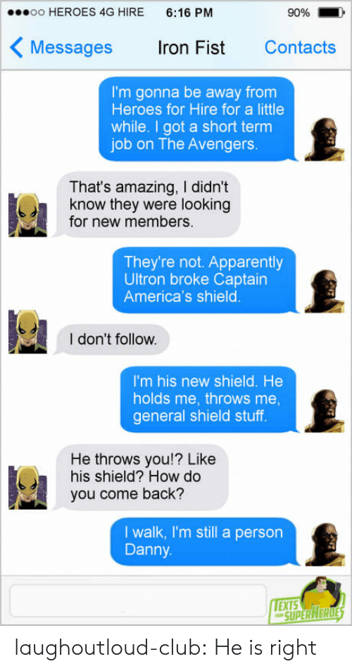 Short Term: oo HEROES 4G HIRE 6:16 PM  90%  Messages ron Fist Contacts  I'm gonna be away from  Heroes for Hire for a little  while. I got a short term  job on The Avengers.  That's amazing, I didn't  know they were looking  for new members.  They're not. Apparently  Ultron broke Captairn  America's shield  I don't follow.  I'm his new shield. He  holds me, throws me  general shield stuff  He throws you!? Like  his shield? How do  you come back?  I walk, I'm still a person  Danny  EXTS laughoutloud-club:  He is right