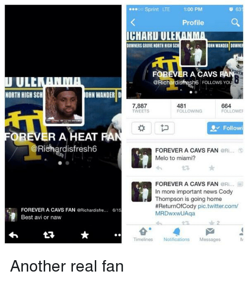 Or Naw: oo Sprint LTE  1:00 PM  O 63  Profile  IGHAKUULE  NORTH HIGH SCH  OHN WANDER DOWNE  DOWNERS GROVE FOREVER A CAVS  ULC  6 FOLLows you  NORTH HIGH SCH  OHN WANDER D  481  7,887  664  TWEETS  FOLLOWING  Follow  OREVER A HEAT  Richardisfresh6  FOREVER A CAVS FAN  @Ri  Melo to miami?  FOREVER A CAVS FAN  @Ri... Iii  In more important news Cody  e Thompson is going home  #Returnof Cody pic.twitter.com/  FOREVER A CAVS FAN  QRichardisfre.... 6/15  MRDwxwUAqa  Best avi or naw  Timelines  Notifications  Messages Another real fan
