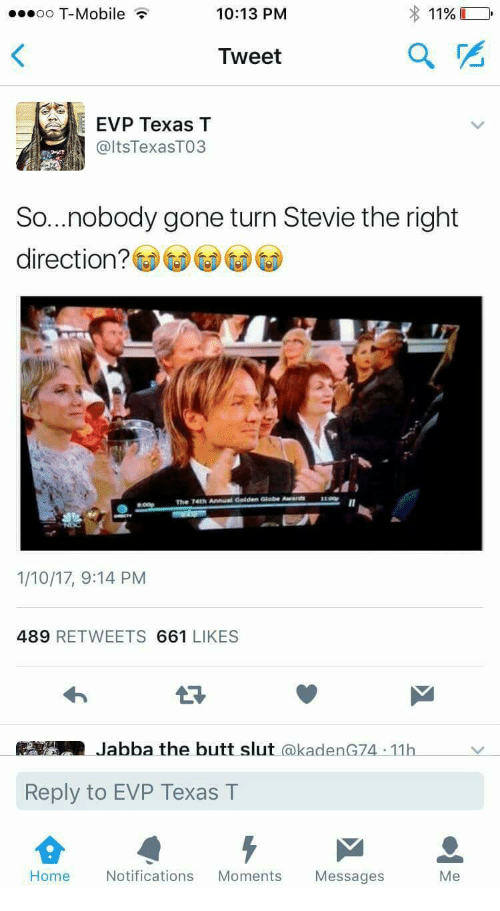 golden globe: oo T-Mobile  10:13 PM  1196  Tweet  EVP Texas T  @ltsTexasTO3  So...nobody gone turn Stevie the right  direction?  LOO  The  741h Annual Golden Globe Awa  1/10/17, 9:14 PM  489 RETWEETS 661 LIKES  Jabba the butt slut @kadenG74 11h  Reply to EVP Texas T  Home  Notifications Moments Messages  Me