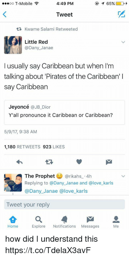 pirates of the caribbean: ...oo T-Mobile  4:49 PM  Tweet  tR, Kwame Salami Retweeted  Little Red  @Dany Janae  I usually say Caribbean but when l'm  talking about Pirates of the Caribbean' l  say Caribbean  Jeyoncé  @JB Dior  Y'all pronounce it Caribbean or Caribbean?  5/9/17, 9:38 AM  1,180  RETWEETS 923  LIKES  The Prophet  @rikahs 4h  Replying to a Dany Janae and Glove karls  @Dany Janae a love karls  Tweet your reply  Home  Explore Notifications  Messages  Me how did I understand this https://t.co/TdelaX3avF