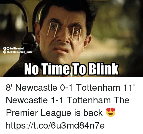 Memes, Premier League, and Time: OO TrollFootball  No Time To Blink 8' Newcastle 0-1 Tottenham 11' Newcastle 1-1 Tottenham  The Premier League is back 😍 https://t.co/6u3md84n7e