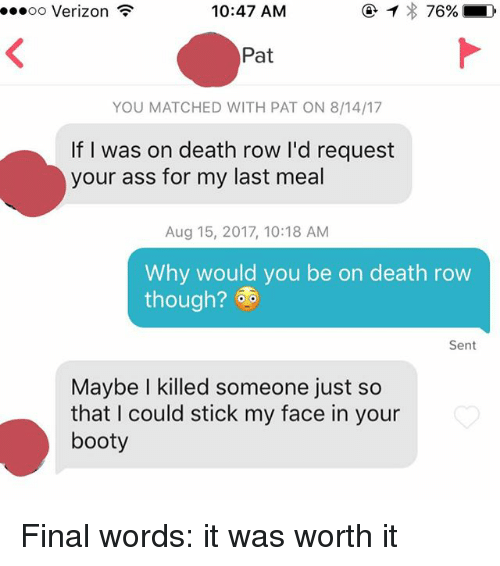 Booty, Verizon, and Death: oo Verizon  10:47 AM  Pat  YOU MATCHED WITH PAT ON 8/14/17  If I was on death row I'd request  your ass for my last meal  Aug 15, 2017, 10:18 AM  Why would you be on death row  though?  Sent  Maybe I killed someone just so  that I could stick my face in your  booty Final words: it was worth it
