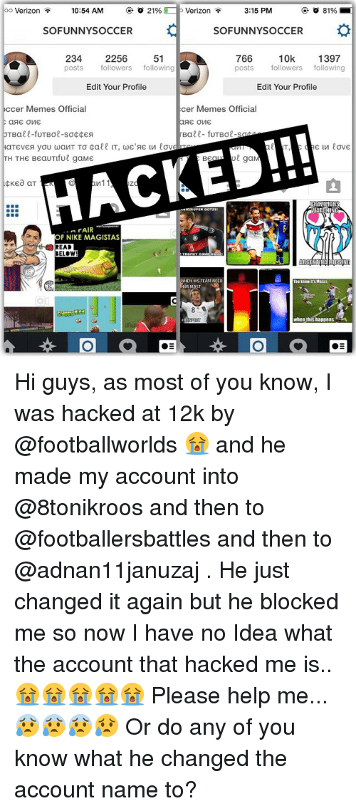 funny soccer: oo Verizon 10:54 AM  o 21%  p Verizon  81%  3:15 PM  SO FUNNY SOCCER  SOFUNNY SOCCER  234  2256  51  766  10k  1397  posts  followers  following  posts followers  following  Edit Your Profile  Edit Your Profile  occer Memes Official  cer Memes Official  SE OME  Bale- fuTBae-s  d love  TH THE BeauTiful gaME  gaM  BE  Zd  rAIR  OF NIKE MAGISTAS  READ  HIS TEAM NEED  When this happens Hi guys, as most of you know, I was hacked at 12k by @footballworlds 😭 and he made my account into @8tonikroos and then to @footballersbattles and then to @adnan11januzaj . He just changed it again but he blocked me so now I have no Idea what the account that hacked me is.. 😭😭😭😭😭 Please help me... 😰😰😰😥 Or do any of you know what he changed the account name to?