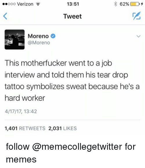 Hard Worker: oo Verizon  13:51  Tweet  Moreno  @Moreno  This motherfucker went to a job  interview and told them his tear drop  tattoo symbolizes sweat because he's a  hard worker  4/17/17, 13:42  1,401 RETWEETS 2,031 LIKES   follow @memecollegetwitter for memes