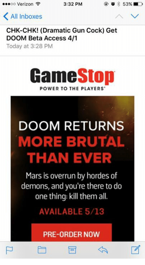 Guns, Verizon, and Access: ...oo Verizon  3:32 PM  o 53%  All Inboxes  CHK-CHK! (Dramatic Gun Cock) Get  DOOM Beta Access 4/1  Today at 3:28 PM  Stop  POWER TO THE PLAYERS  DOOM RETURNS  MORE BRUTAL  THAN EVER  Mars is overrun by hordes of  demons, and you're there to do  one thing: kill them all  AVAILABLE 5/13  PRE-ORDER NOW