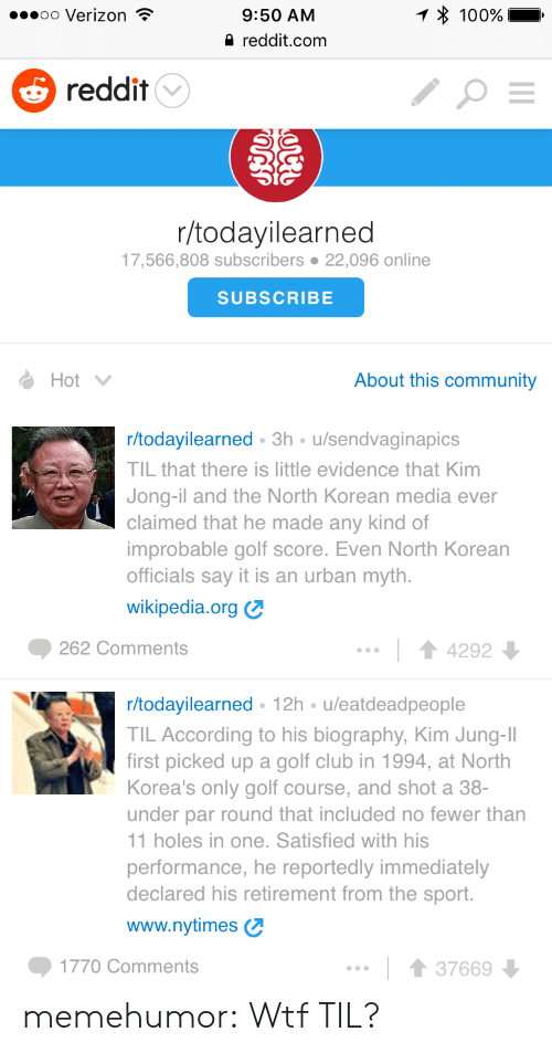 Golf Course: oo Verizon  9:50 AM  reddit.com  100%  5 reddit  r/todayilearned  17,566,808 subscribers 22,096 online  SUBSCRIBE  Hot  About this community  r/todayilearned 3h u/sendvaginapics  TIL that there is little evidence that Kim  Jong-il and the North Korean media ever  claimed that he made any kind of  improbable golf score. Even North Korean  officials say it is an urban myth.  wikipedia.org  262 Comments  14292  r/todayilearned 12h u/eatdeadpeople  TIL According to his biography, Kim Jung-II  first picked up a golf club in 1994, at North  Korea's only golf course, and shot a 38-  under par round that included no fewer than  1 holes in one. Satisfied with his  performance, he reportedly immediately  declared his retirement from the sport.  www.nytimes  1770 Comments  1 3766 memehumor:  Wtf TIL?