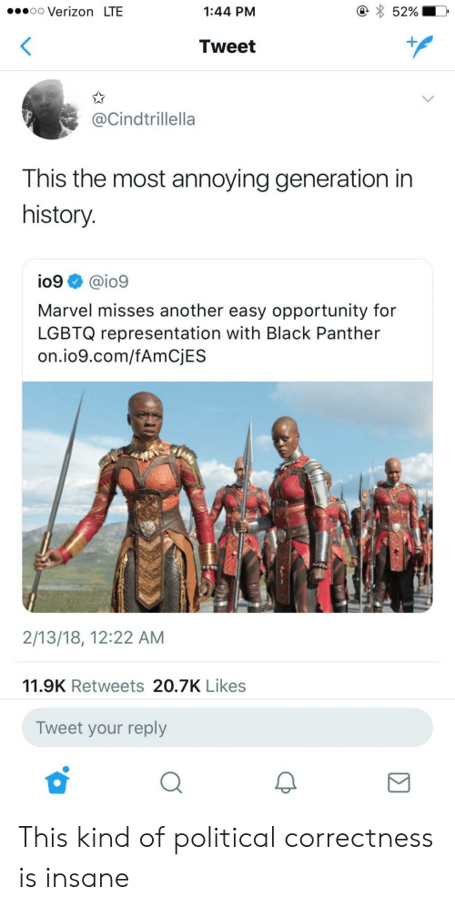 Political Correctness: .oo Verizon LTE  1:44 PM  52%  Tweet  @Cindtrillella  This the most annoying generation in  history  io9 @io9  Marvel misses another easy opportunity for  LGBTQ representation with Black Panther  on.io9.com/fAmCjES  2/13/18, 12:22 AM  11.9K Retweets 20.7K Likes  Tweet your reply This kind of political correctness is insane