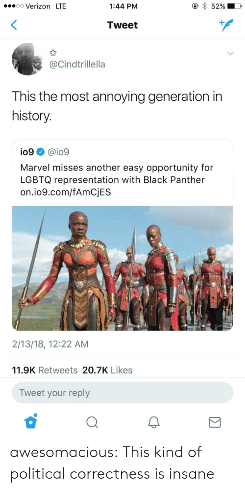 Political Correctness: .oo Verizon LTE  1:44 PM  52%  Tweet  @Cindtrillella  This the most annoying generation in  history  io9 @io9  Marvel misses another easy opportunity for  LGBTQ representation with Black Panther  on.io9.com/fAmCjES  2/13/18, 12:22 AM  11.9K Retweets 20.7K Likes  Tweet your reply awesomacious:  This kind of political correctness is insane