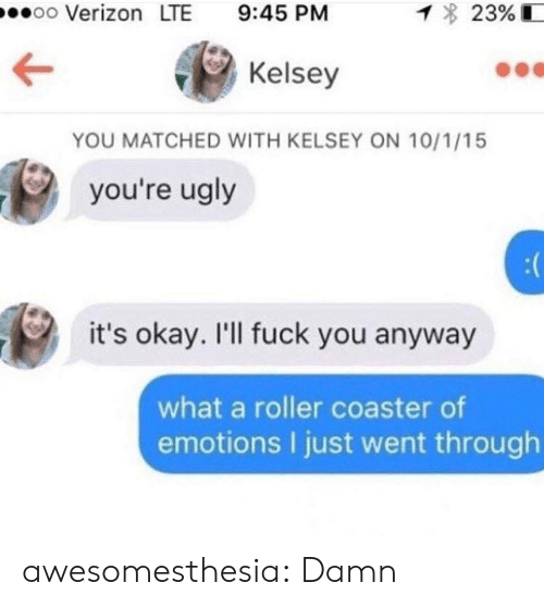 Youre Ugly: oo Verizon LTE 9:45 PM  23%  Kelsey  YOU MATCHED WITH KELSEY ON 10/1/15  you're ugly  it's okay. I'll fuck you anyway  what a roller coaster of  emotions I just went through awesomesthesia:  Damn