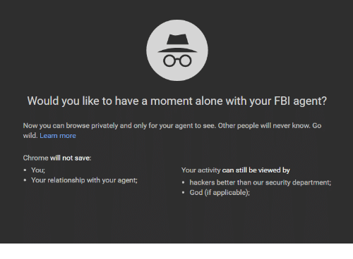 see-other-people: Oo  Would you like to have a moment alone with your FBI agent?  Now you can browse privately and only for your agent to see. Other people will never know. Go  wild. Learn more  Chrome will not save:  You  Your relationship with your agent  Your activity can still be viewed by  hackers better than our security department;  God (if applicable):