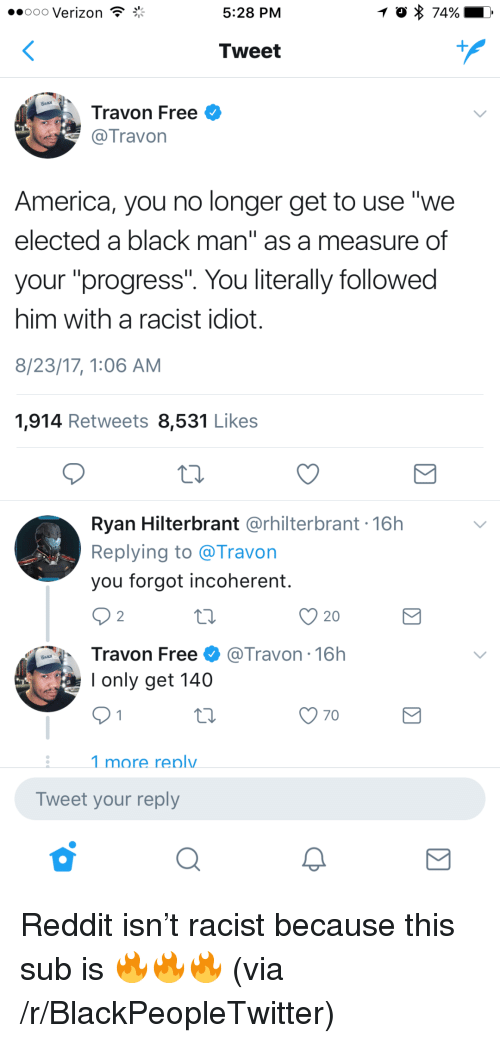 """incoherent: oo0 Verizon  5:28 PM  74%  Tweet  Travon Free  Travon  America, you no longer get to use """"we  elected a black man"""" as a measure of  your """"progress"""". You literally followed  him with a racist idiot.  8/23/17, 1:06 AM  1,914 Retweets 8,531 Likes  Ryan Hilterbrant @rhilterbrant 16h  Replying to @Travon  you forgot incoherent.  20  Travon Free@Travon - 16h  I only get 140  :1 more renlv  Tweet your reply <p>Reddit isn&rsquo;t racist because this sub is 🔥🔥🔥 (via /r/BlackPeopleTwitter)</p>"""