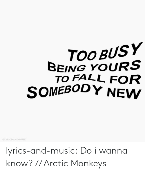 arctic monkeys: OOBUSY  BEING YOURS  TO FALL FOR  SOMEBODY NEW  @LYRICS-AND-MUSIC lyrics-and-music:  Do i wanna know? // Arctic Monkeys