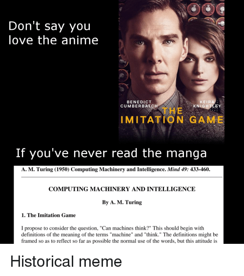 """Carolina Panthers: OOC  Don't say you  love the anime  BENEDICT  CUMBERBATCH  KEIRA  KN  石  THE  IMITATION GAME  If you've never read the manga  A. M. Turing (1950) Computing Machinery and Intelligence. Mind 49: 433-460.  COMPUTING MACHINERY AND INTELLIGENCE  By A. M. Turing  1. The Imitation Game  I propose to consider the question, """"Can machines think?"""" This should begin with  definitions of the meaning of the terms """"machine"""" and """"think."""" The definitions might be  framed so as to reflect so far as possible the normal use of the words, but this attitude is Historical meme"""