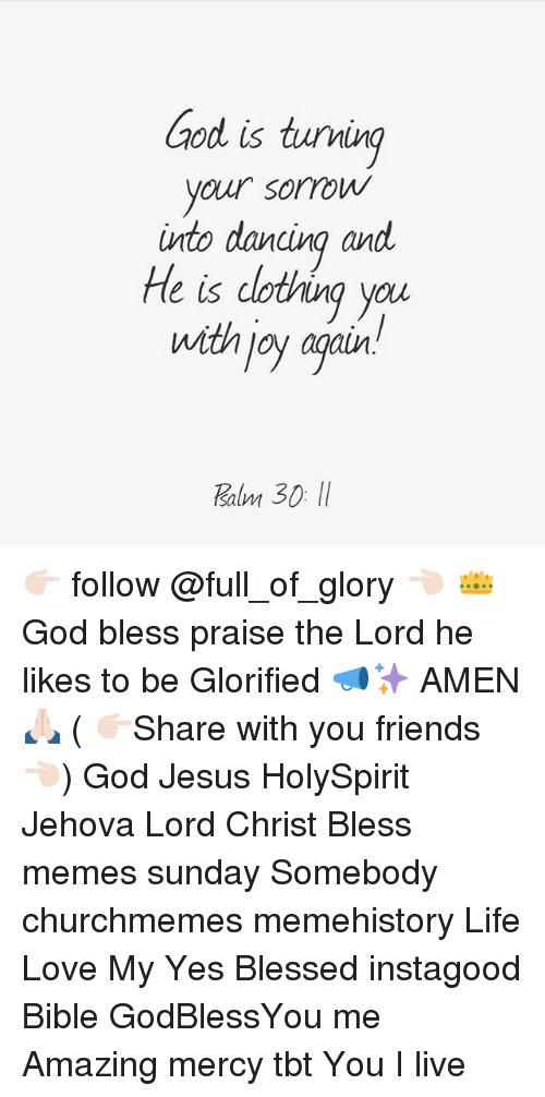 praise the lord: ood is tuving  your sorrow  into dancina and  He is dotving you  with joy agair  salm 👉🏻 follow @full_of_glory 👈🏻 👑God bless praise the Lord he likes to be Glorified 📣✨ AMEN 🙏🏻 ( 👉🏻Share with you friends 👈🏻) God Jesus HolySpirit Jehova Lord Christ Bless memes sunday Somebody churchmemes memehistory Life Love My Yes Blessed instagood Bible GodBlessYou me Amazing mercy tbt You I live
