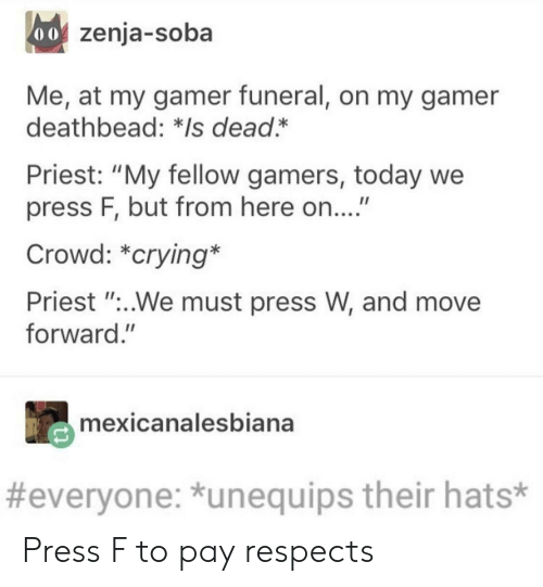 """Crying, Today, and Priest: oof zenja-soba  Me, at my gamer funeral, on my gamer  deathbead: *Is dead.*  Priest: """"My fellow gamers, today we  press F, but from here on...""""  Crowd: *crying*  Priest """"..We must press W, and move  forward.""""  mexicanalesbiana  #everyone: *unequips their hats* Press F to pay respects"""