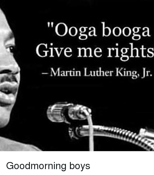 "Martin Luther King Jr.: ""Ooga booga  Give me rights  -Martin Luther King, Jr. Goodmorning boys"