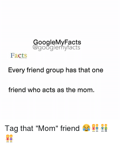 "Gøogle: oogleMy Facts  google my facts  Facts  Every friend group has that one  friend who acts as the mom. Tag that ""Mom"" friend 😂👫👬👭"