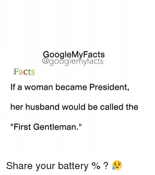 "Googłe: oogleMy Facts  google my facts  Facts  If a woman became President,  her husband would be called the  ""First Gentleman."" Share your battery % ? 😥"
