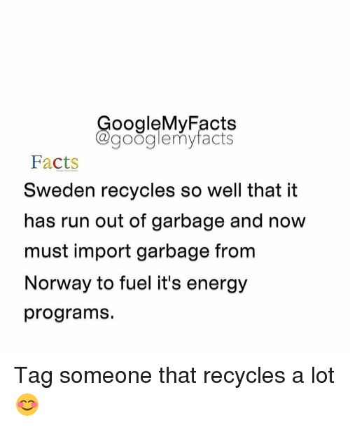 Gøogle: oogleMy Facts  google my facts  Facts  Sweden recycles so well that it  has run out of garbage and now  must import garbage from  Norway to fuel it's energy  programs. Tag someone that recycles a lot 😊