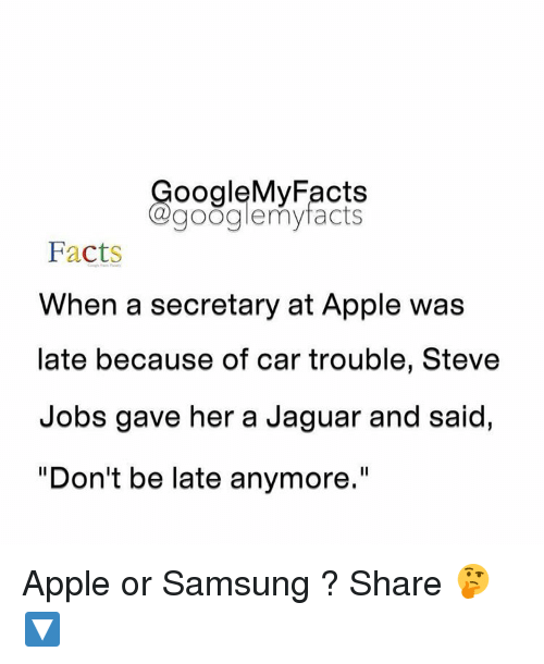 """Dont Be Late: oogleMy Facts  google my facts  Facts  When a secretary at Apple was  late because of car trouble, Steve  Jobs gave her a Jaguar and said,  """"Don't be late anymore Apple or Samsung ? Share 🤔🔽"""