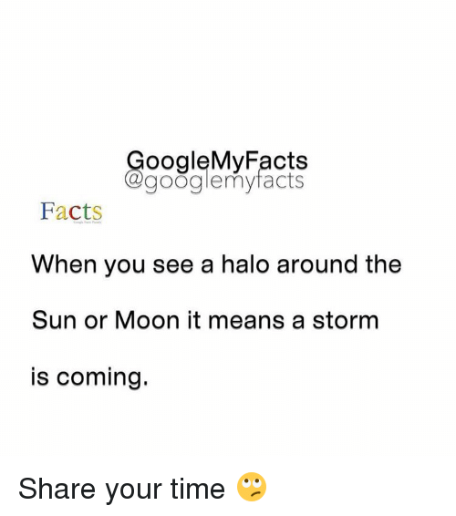 Googłe: oogleMy Facts  google my facts  Facts  When you see a halo around the  Sun or Moon it means a storm  is coming. Share your time 🙄