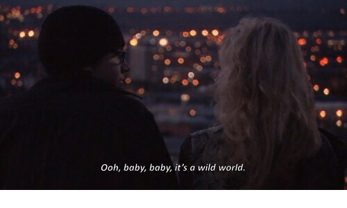 Wild, World, and Baby: Ooh, baby, baby, it's a wild world