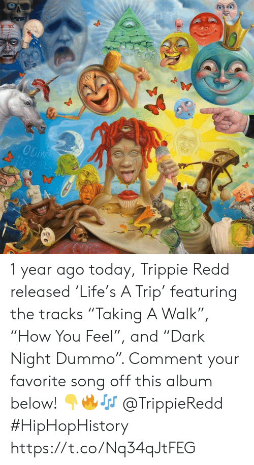 "redd: OOMPS  REVENCE 1 year ago today, Trippie Redd released 'Life's A Trip' featuring the tracks ""Taking A Walk"", ""How You Feel"", and ""Dark Night Dummo"". Comment your favorite song off this album below! 👇🔥🎶 @TrippieRedd #HipHopHistory https://t.co/Nq34qJtFEG"