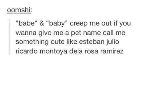 "pet names: oomsh  ""babe"" & ""baby"" creep me out if you  wanna give me a pet name call me  something cute like esteban julio  ricardo montoya dela rosa ramirez"