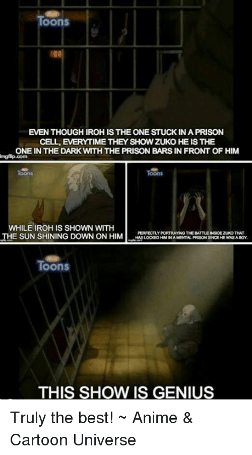 Anime Cartoons: OOnS  EVENTHOUGHIROHIS THE ONE STUCK IN A PRISON  CELL, EVERYTIME THEY SHOW ZUKO HE IS THE  ONE IN THE DARK WTHTHE PRISON BARS IN FRONT OF HIM  WHILE IROHIS SHOWN WITH  PERFECTLY PORTRAYING THE BATTLEINROEZUKOTHAT  THE SUNSHINING DOWN ON HIM  HASLOCKEDHIMINA MENTAL PREGONSINCEHE WASA BOY  Toons  THIS SHOW IS GENIUS Truly the best!  ~ Anime & Cartoon Universe