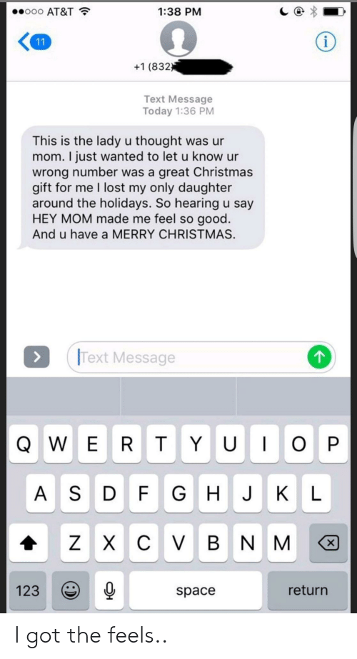 the holidays: ..ooo AT&T  1:38 PM  +1 (832  Text Message  Today 1:36 PM  This is the lady u thought was ur  mom. I just wanted to let u know ur  wrong number was a great Christmas  gift for me I lost my only daughter  around the holidays. So hearing u say  HEY MOM made me feel so good  And u have a MERRY CHRISTMAS.  Text Message  A S D F GHJK L  1230  return  space I got the feels..