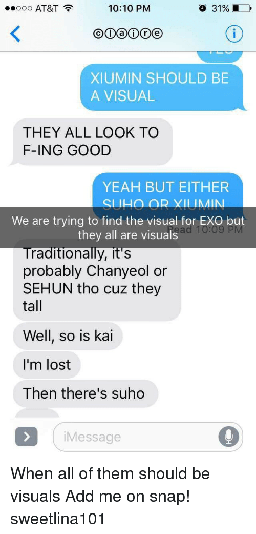 Yeah, Lost, and At&t: ..ooo AT&T  10:10 PNM  o 31%  XIUMIN SHOULD BE  A VISUAL  THEY ALL LOOK TO  F-ING GOOD  YEAH BUT EITHER  We are trying to find the visual for EXO but  they all are visuals  raditionally, it's  probably Chanyeol or  SEHUN tho cuz they  tall  Well, so is kai  I'm lost  Then there's suho  Message When all of them should be visuals Add me on snap! sweetlina101