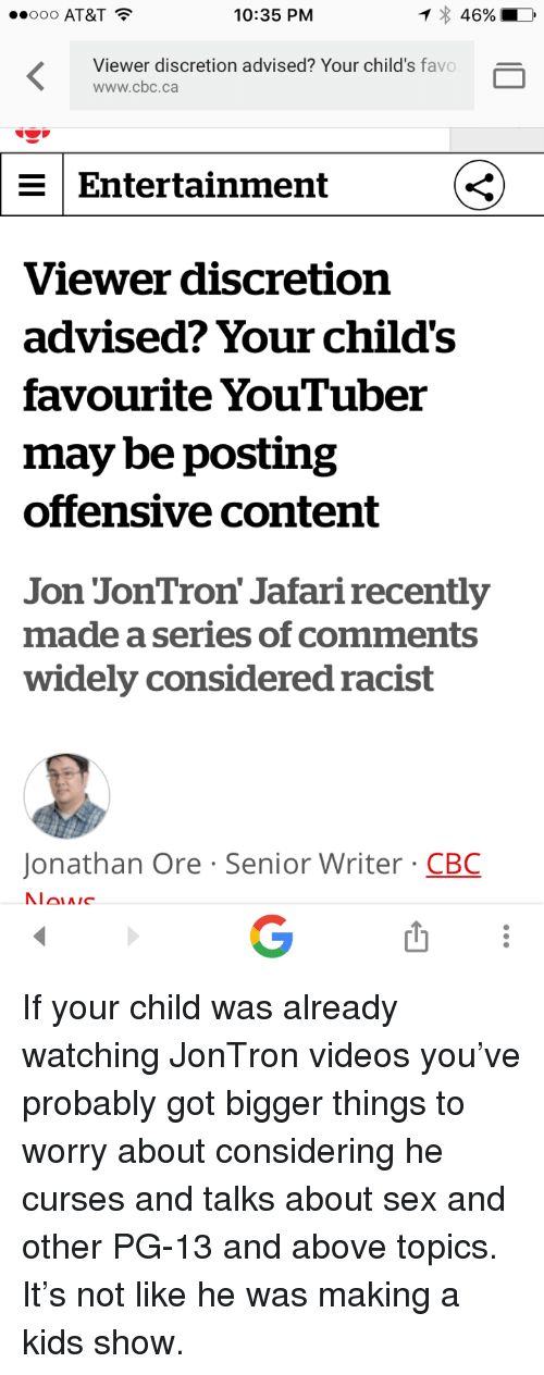 jontron: ..ooo AT&T  10:35 PM  46%  Viewer discretion advised? Your child's favo  www.cbc.ca  Entertainment  Viewer discretion  advised? Your child's  favourite YouTuber  may be posting  offensive content  Jon JonTron' Jafari recently  made a series of comments  widely considered racist  Jonathan Ore Senior Writer CBC <p>If your child was already watching JonTron videos you&rsquo;ve probably got bigger things to worry about considering he curses and talks about sex and other PG-13 and above topics. It&rsquo;s not like he was making a kids show.</p>