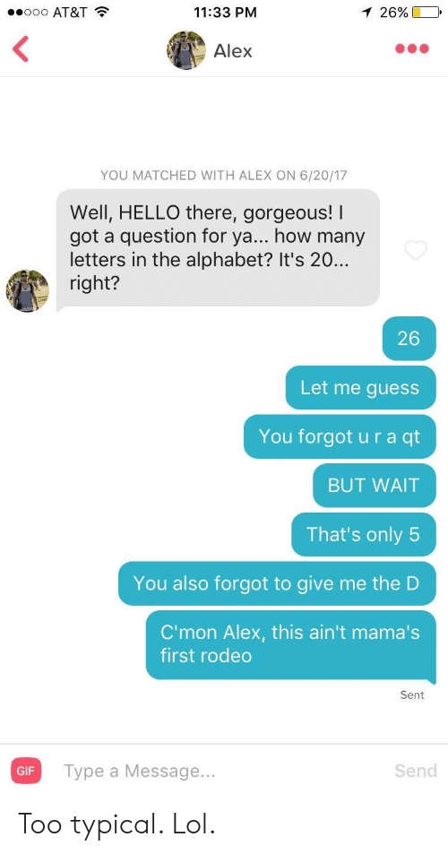 Mamas: .ooo AT&T  11:33 PM  1 26%  Alex  YOU MATCHED WITH ALEX ON 6/20/17  Well, HELLO there, gorgeous! I  got a question for ya... how many  letters in the alphabet? It's 20..  right?  26  Let me guess  You forgot u r a qt  BUT WAIT  That's only 5  You also forgot to give me the D  C'mon Alex, this ain't mama's  first rodeo  Sent  Type a Message...  Send  GIF Too typical. Lol.