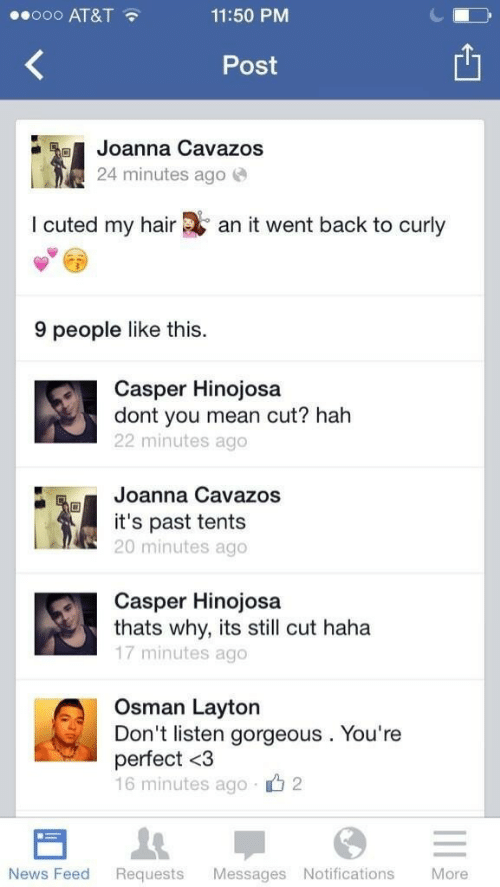 Casper: ooo AT&T  11:50 PM  Post  Joanna Cavazos  24 minutes ago  I cuted my hair  an it went back to curly  9 people like this.  Casper Hinojosa  dont you mean cut? hah  22 minutes ago  Joanna Cavazos  it's past tents  20 minutes ago  Casper Hinojosa  thats why, its still cut haha  17 minutes ago  Osman Layton  Don't listen gorgeous. You're  perfect <3  16 minutes ago 2  Messages Notifications  More  News Feed  Requests
