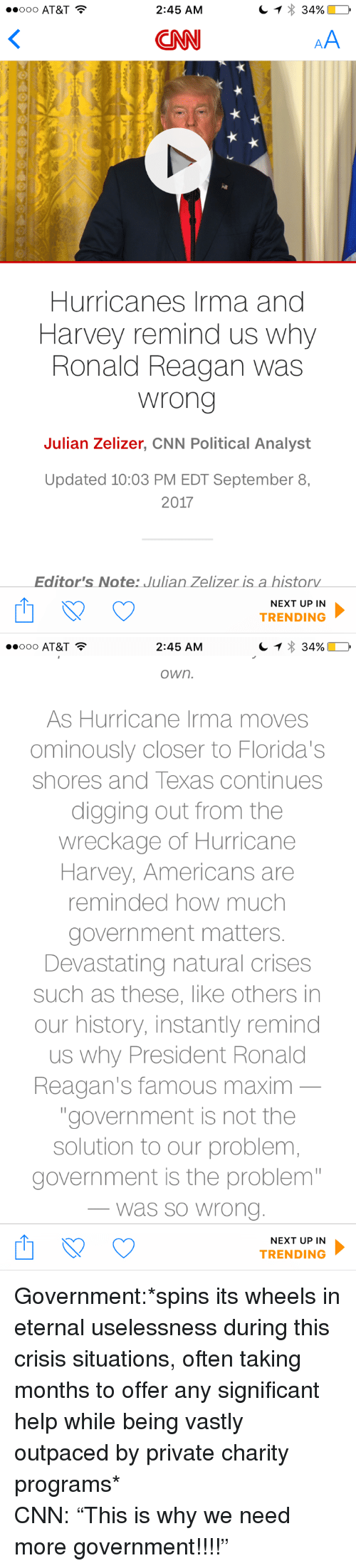 """wreckage: OOO AT&T  2:45 AM  CNN  Hurricanes Irma and  Harvey remind us why  Ronald Reagan was  wrong  Julian Zelizer, CNN Political Analyst  Updated 10:03 PM EDT September 8,  2017  Editor's Note: Julian Zelizer is a historv  NEXT UP IN  TRENDING   2:45 AM  own.  As Hurricane Irma moves  ominously closer to Florida's  shores and Texas continues  digging out from the  wreckage of Hurricane  Harvey, Americans are  reminded how much  government matters  Devastating natural crises  such as these, like others in  our history, instantly remind  us why President Ronald  Reagan's famous maxim  """"government is not the  solution to our problem  government is the problem  was so Wrono  NEXT UP IN  TRENDING <p>Government:*spins its wheels in eternal uselessness during this crisis situations, often taking months to offer any significant help while being vastly outpaced by private charity programs*<br/> CNN: &ldquo;This is why we need more government!!!!&rdquo;</p>"""