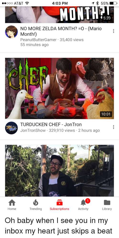 jontron: OOO AT&T  4:03 PM  MONTH?  5:20  NO MORE ZELDA MONTH?-o-(Mario  Month!)  PeanutButterGamer 35,400 views  55 minutes ago  Cf  10:01  TURDUCKEN CHEF - JonTron  JonTronShow 329,910 views 2 hours ago  Home  Trending Subscriptions Activity  Library <p>Oh baby when I see you in my inbox my heart just skips a beat</p>