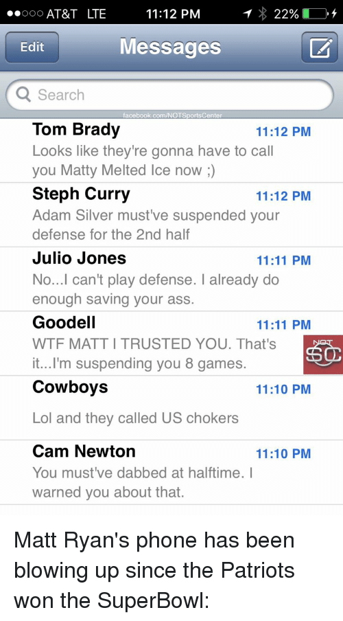 Cam Newton, Sports, and SportsCenter: ..ooo AT&T LTE  11:12 PM  22%  Messages  Edit  Q Search  facebook.com/NOT SportsCenter  Tom Brady  11:12 PM  Looks like they're gonna have to call  you Matty Melted Ice now  Steph Curry  11:12 PM  Adam Silver must ve suspended your  defense for the 2nd half  Julio Jones  11:11 PM  No...I can't play defense. I already do  enough saving your ass.  Goodell  11:11 PM  WTF MATTITRUSTED YOU. That's  it...I'm suspending you 8 games.  Cowboys  11:10 PM  Lol and they called US chokers  Cam Newton  11:10 PM  You must've dabbed at halftime. I  warned you about that. Matt Ryan's phone has been blowing up since the Patriots won the SuperBowl: