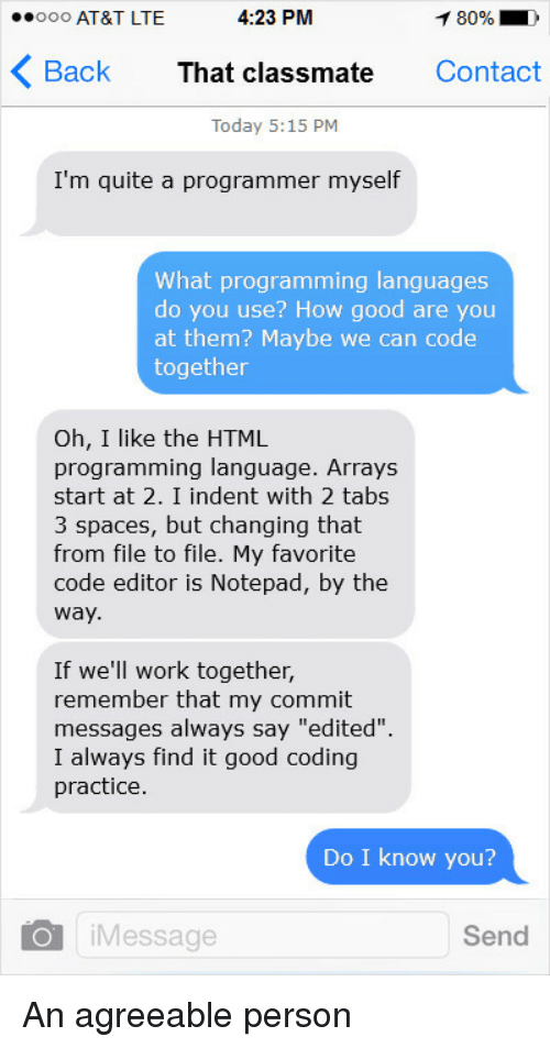 """Work, At&t, and Good: ooo AT&T LTE  4:23 PM  80% D  Back That classmate Contact  Today 5:15 PM  I'm quite a programmer myself  What programming languages  do you use? How good are you  at them? Maybe we can code  together  Oh, I like the HTML  programming language. Arrays  start at 2. I indent with 2 tabs  3 spaces, but changing that  from file to file. My favorite  code editor is Notepad, by the  way  If we'll work together,  remember that my commit  messages always say """"edited"""".  I always find it good coding  practice  Do I know you?  iMessage  Send An agreeable person"""