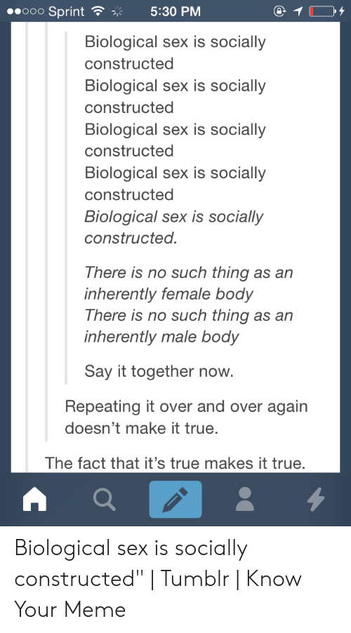 """sex memes tumblr: ooO Sprint  5:30 PM  Biological sex is socially  constructed  Biological sex is socially  constructed  Biological sex is socially  constructed  Biological sex is socially  constructed  Biological sex is socially  constructed.  There is no such thing as an  inherently female body  There is no such thing as an  inherently male body  Say it together now.  Repeating it over and over again  doesn't make it true.  The fact that it's true makes it true Biological sex is socially constructed"""" 