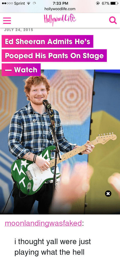 "Life, Target, and Tumblr: ..ooo Sprint  7:33 PM  hollywoodlife.com  llywna&Life  24, 201  Ed Sheeran Admits He's  Pooped His Pants On Stage  -watch <p><a href=""http://moonlandingwasfaked.tumblr.com/post/163154004596/i-thought-yall-were-just-playing-what-the-hell"" class=""tumblr_blog"" target=""_blank"">moonlandingwasfaked</a>:</p><blockquote><p>i thought yall were just playing what the hell</p></blockquote>"
