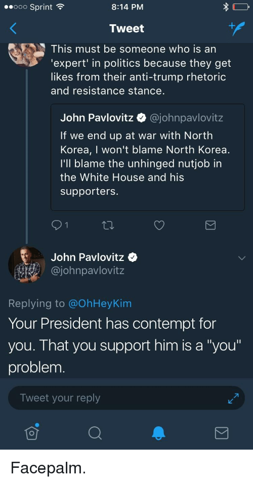 """Contemption: ..ooo Sprint  8:14 PM  Tweet  This must be someone who is an  'expert' in politics because they get  likes from their anti-trump rhetoric  and resistance stance.  John Pavlovitz Q @johnpavlovitz  If we end up at war with North  Korea, I won't blame North Korea  l'll blame the unhinged nutjob in  the White House and his  supporters  John Pavlovitz  @johnpavlovitz  Replying to @OhHeyKim  Your President has contempt for  you. That you support him is a """"you""""  problem  Tweet your reply"""