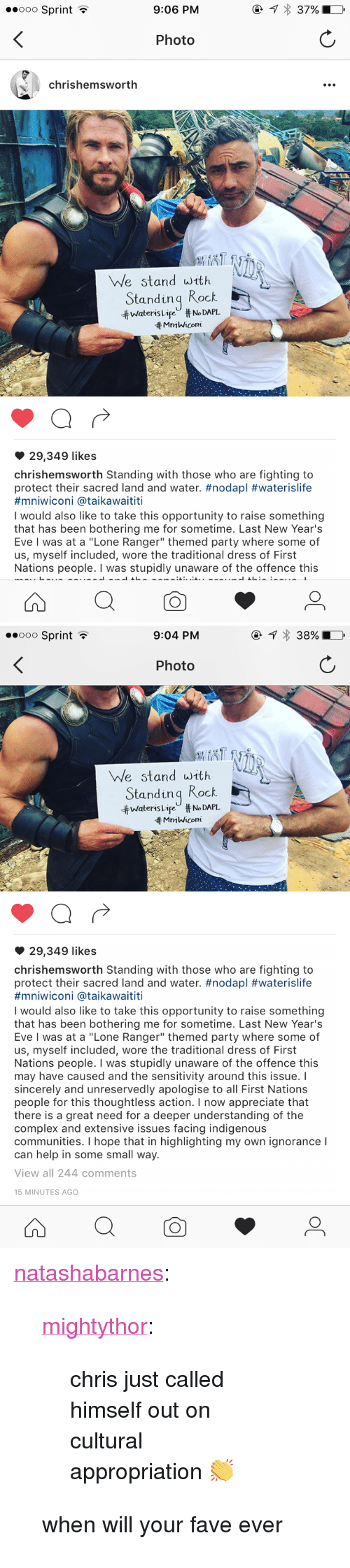 "Complex, Party, and Tumblr: ooO Sprint  9:06 PM  Photo  chrishemswortlh  We stand with  Standinq Rock  井Waters LifeU #No DAPL  Mn1 Wicom  29,349 likes  chrishemsworth Standing with those who are fighting to  protect their sacred land and water. #nodapl #waterislife  #mn.wicon. @taikawaititi  I would also like to take this opportunity to raise something  that has been bothering me for sometime. Last New Year's  Eve I was at a ""Lone Ranger"" themed party where some of  us, myself included, wore the traditional dress of First  Nations people. I was stupidly unaware of the offence this   ooo Sprint  9:04 PM  Photo  We stand with  Standinq Rock  ttwateris Lir"" # No DAPL.  tt MmWicom  29,349 likes  chrishemsworth Standing with those who are fighting to  protect their sacred land and water. #nodapl #waterislife  #mniwicon. @ta.kawaititi  I would also like to take this opportunity to raise something  that has been bothering me for sometime. Last New Year's  Eve I was at a ""Lone Ranger"" themed party where some of  us, myself included, wore the traditional dress of First  Nations people. I was stupidly unaware of the offence this  may have caused and the sensitivity around this issue. I  sincerely and unreservedly apologise to all First Nations  people for this thoughtless action. I now appreciate that  there is a great need for a deeper understanding of the  complex and extensive issues facing indigenous  communities. I hope that in highlighting my own ignorance I  can help in some small way.  View all 244 comments  15 MINUTES AGO <p><a class=""tumblr_blog"" href=""http://natashabarnes.tumblr.com/post/152405570879"">natashabarnes</a>:</p> <blockquote> <p><a class=""tumblr_blog"" href=""http://mightythor.tumblr.com/post/152405529477"">mightythor</a>:</p> <blockquote> <p>chris just called himself out on cultural appropriation 👏</p> </blockquote> <p>when will your fave ever</p> </blockquote>"