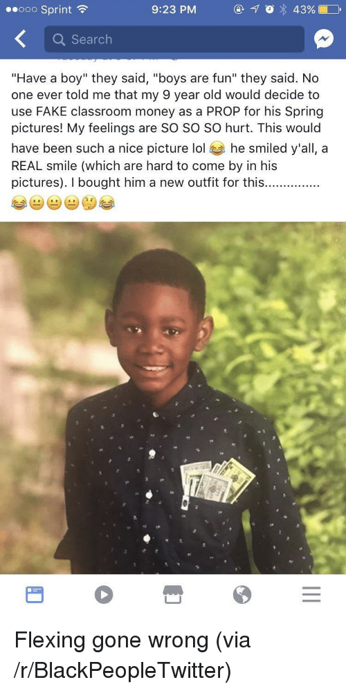 """Nice Picture: ooo Sprint  9:23 PM  Q Search  """"Have a boy"""" they said, """"boys are fun"""" they said. No  one ever told me that my 9 year old would decide to  use FAKE classroom money as a PROP for his Spring  pictures! My feelings are SO SO SO hurt. This would  have been such a nice picture lol he smiled y'all, a  REAL smile (which are hard to come by in his  pictures). I bought him a new outfit for this......... <p>Flexing gone wrong (via /r/BlackPeopleTwitter)</p>"""